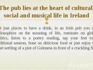 The pub lies at the heart of cultural, social and musical life in Ireland Not ju