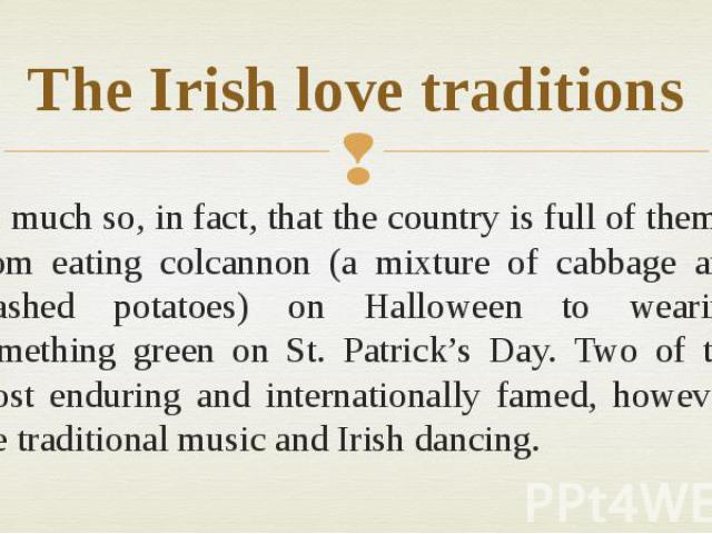 The Irish love traditions So much so, in fact, that the country is full of them – from eating colcannon (a mixture of cabbage and mashed potatoes) on Halloween to wearing something green on St. Patrick's Day. Two of the most enduring and internation…
