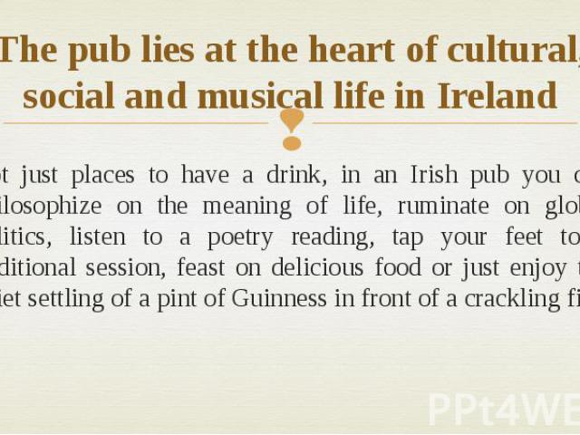 The pub lies at the heart of cultural, social and musical life in Ireland Not just places to have a drink, in an Irish pub you can philosophize on the meaning of life, ruminate on global politics, listen to a poetry reading, tap your feet to a tradi…