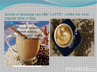 "Scrolls of beverage can offer ""LATTE"" - coffee the most popular drink"