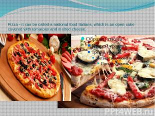 Pizza - it can be called a national food Italians, which is an open cake covered