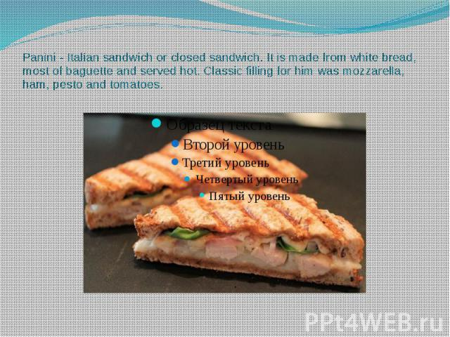 Panini - Italian sandwich or closed sandwich. It is made from white bread, most of baguette and served hot. Classic filling for him was mozzarella, ham, pesto and tomatoes.