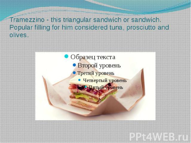 Tramezzino - this triangular sandwich or sandwich. Popular filling for him considered tuna, prosciutto and olives.
