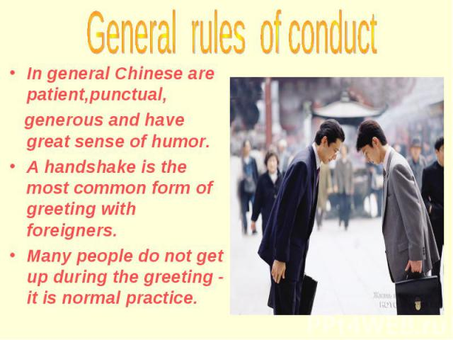 In general Chinese are patient,punctual, generous and have great sense of humor. A handshake is the most common form of greeting with foreigners. Many people do not get up during the greeting - it is normal practice.