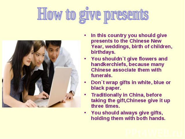 In this country you should give presents to the Chinese New Year, weddings, birth of children, birthdays. You shouldn`t give flowers and handkerchiefs, because many Chinese associate them with funerals. Don`t wrap gifts in white, blue or black paper…