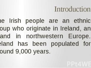 Introduction The Irish people are an ethnic group who originate in Ireland, an i