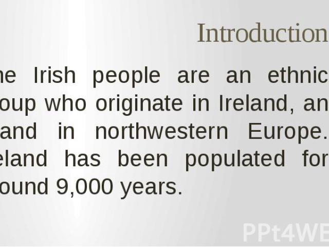 Introduction The Irish people are an ethnic group who originate in Ireland, an island in northwestern Europe. Ireland has been populated for around 9,000 years.