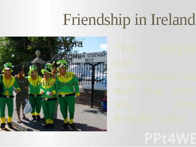 Friendship in Ireland This people can demonstrate us well that Irish are very friendly nation.