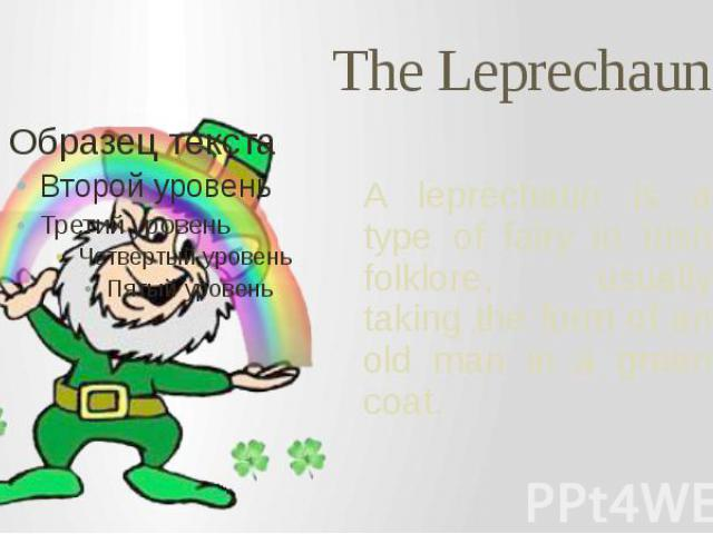 The Leprechaun A leprechaun is a type of fairy in Irish folklore, usually taking the form of an old man in a green coat.