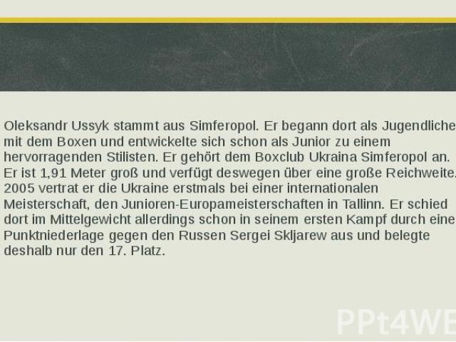 Oleksandr Ussyk stammt aus Simferopol. Er begann dort als Jugendlicher mit dem Boxen und entwickelte sich schon als Junior zu einem hervorragenden Stilisten. Er gehört dem Boxclub Ukraina Simferopol an. Er ist 1,91 Meter groß und verfügt deswegen üb…