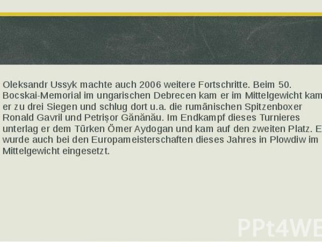 Oleksandr Ussyk machte auch 2006 weitere Fortschritte. Beim 50. Bocskai-Memorial im ungarischen Debrecen kam er im Mittelgewicht kam er zu drei Siegen und schlug dort u.a. die rumänischen Spitzenboxer Ronald Gavril und Petrișor Gănănău. Im Endkampf …