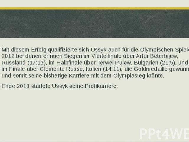 Mit diesem Erfolg qualifizierte sich Ussyk auch für die Olympischen Spiele 2012 bei denen er nach Siegen im Viertelfinale über Artur Beterbijew, Russland (17:13), im Halbfinale über Terwel Pulew, Bulgarien (21:5), und im Finale über Clemente Russo, …