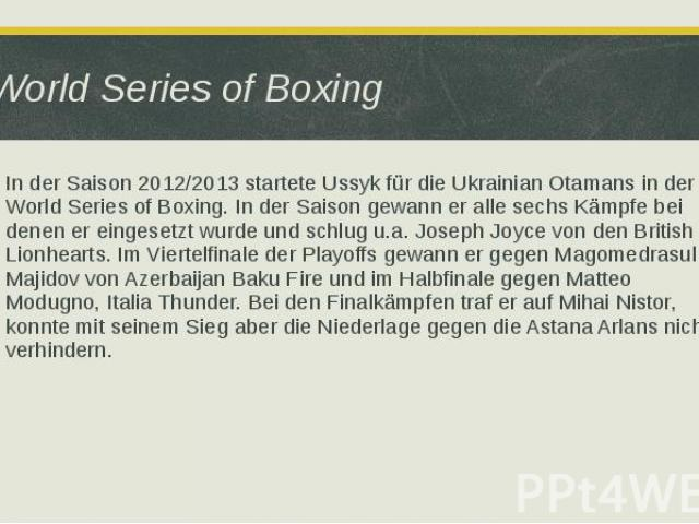 World Series of Boxing In der Saison 2012/2013 startete Ussyk für die Ukrainian Otamans in der World Series of Boxing. In der Saison gewann er alle sechs Kämpfe bei denen er eingesetzt wurde und schlug u.a. Joseph Joyce von den British Lionhearts. I…