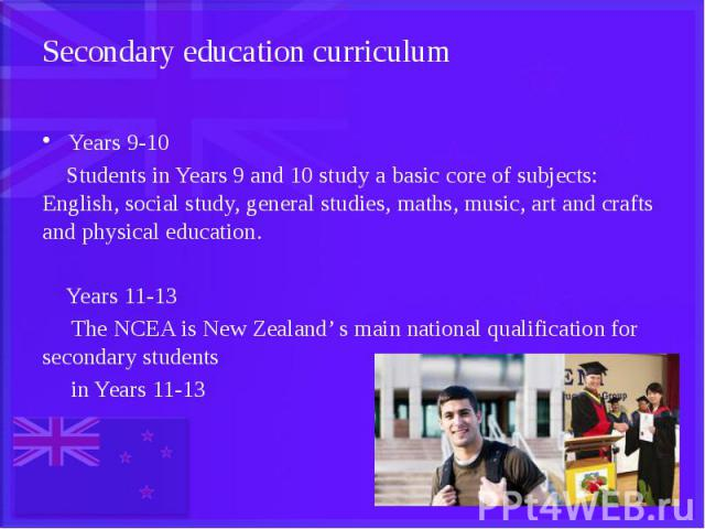 Secondary education curriculum Years 9-10 Students in Years 9 and 10 study a basic core of subjects: English, social study, general studies, maths, music, art and crafts and physical education. Years 11-13 The NCEA is New Zealand' s main national qu…