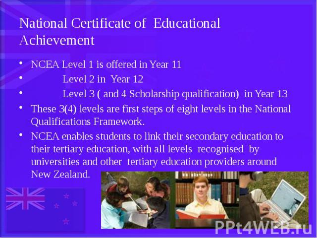 National Certificate of Educational Achievement NCEA Level 1 is offered in Year 11 Level 2 in Year 12 Level 3 ( and 4 Scholarship qualification) in Year 13 These 3(4) levels are first steps of eight levels in the National Qualifications Framework. N…