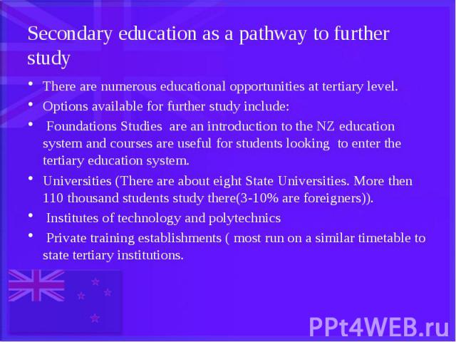 Secondary education as a pathway to further study There are numerous educational opportunities at tertiary level. Options available for further study include: Foundations Studies are an introduction to the NZ education system and courses are useful …