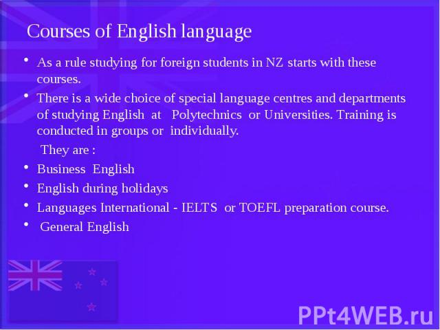 Courses of English language As a rule studying for foreign students in NZ starts with these courses. There is a wide choice of special language centres and departments of studying English at Polytechnics or Universities. Training is conducted in gro…