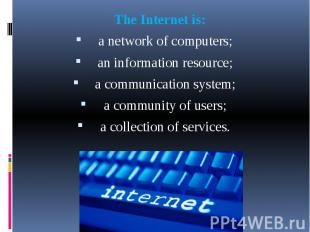 The Internet is: The Internet is: a network of computers; an information resourc