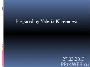 Prepared by Valeria Khasanova. Prepared by Valeria Khasanova. 27.03.2013