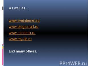 As well as… As well as… www.liveinternet.ru www.blogs.mail.ru www.mindmix.ru www