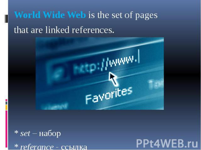 World Wide Web is the set of pages World Wide Web is the set of pages that are linked references. * set – набор * referance - ссылка