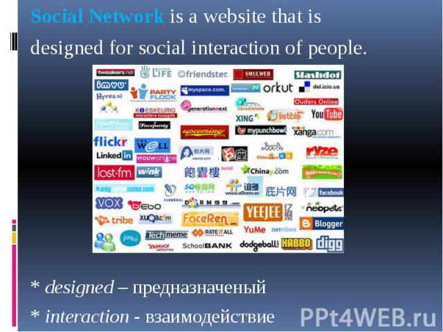 Social Network is a website that is Social Network is a website that is designed for social interaction of people. * designed – предназначеный * interaction - взаимодействие
