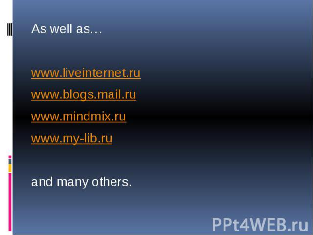 As well as… As well as… www.liveinternet.ru www.blogs.mail.ru www.mindmix.ru www.my-lib.ru and many others.