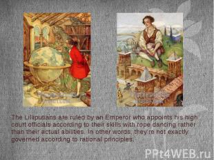 The Lilliputians are ruled by an Emperor who appoints his high court officials a