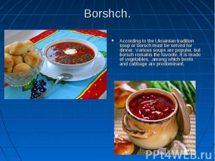 Borshch. According to the Ukrainian tradition soup or borsch must be served for
