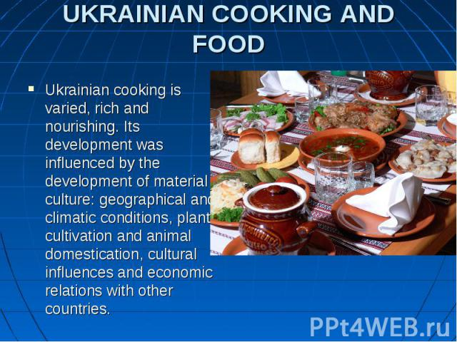 UKRAINIAN COOKING AND FOOD Ukrainian cooking is varied, rich and nourishing. Its development was influenced by the development of material culture: geographical and climatic conditions, plant cultivation and animal domestication, cultural influences…