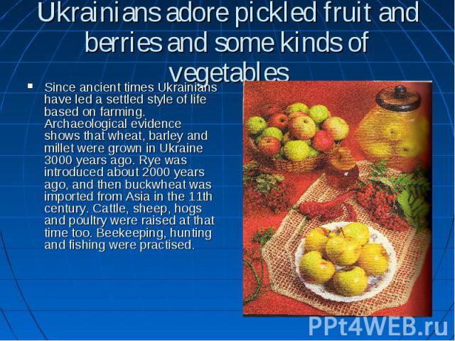 Ukrainians adore pickled fruit and berries and some kinds of vegetables Since ancient times Ukrainians have led a settled style of life based on farming. Archaeological evidence shows that wheat, barley and millet were grown in Ukraine 3000 years ag…