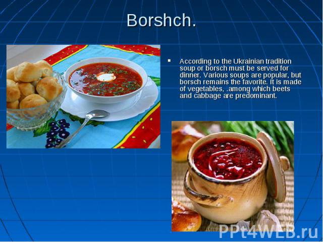 Borshch. According to the Ukrainian tradition soup or borsch must be served for dinner. Various soups are popular, but borsch remains the favorite. It is made of vegetables, .among which beets and cabbage are predominant.