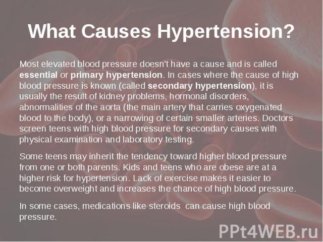 What Causes Hypertension? Most elevated blood pressure doesn't have a cause and is called essentialorprimaryhypertension. In cases where the cause of high blood pressure is known (calledsecondary hypertension), it is usually …