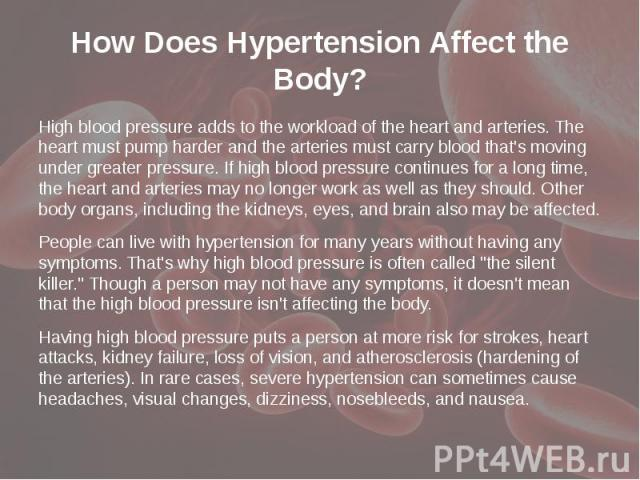 How Does Hypertension Affect the Body? High blood pressure adds to the workload of the heart and arteries. The heart must pump harder and the arteries must carry blood that's moving under greater pressure. If high blood pressure continues for a long…