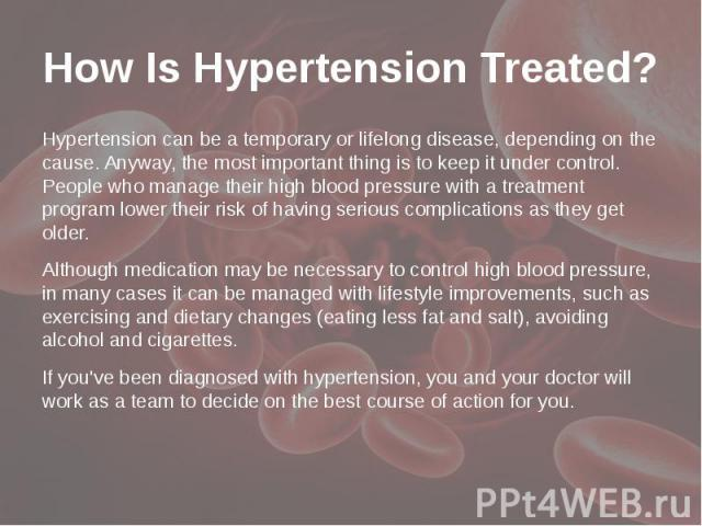 How Is Hypertension Treated? Hypertension can be a temporary or lifelong disease, depending on the cause. Anyway, the most important thing is to keep it under control. People who manage their high blood pressure with a treatment program lower their …