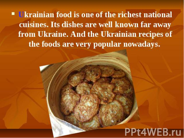 Ukrainian foodis one of the richest national cuisines. Its dishes are well known far away from Ukraine. And the Ukrainian recipes of the foods are very popular nowadays. Ukrainian foodis one of the richest national cuisines. Its dishes a…