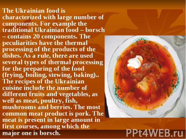 The Ukrainian food is characterizedwith large number of components. For example the traditional Ukrainian food – borsch – contains 20 components. The peculiarities have the thermal processing of the products of the dishes. As a rule, there are…