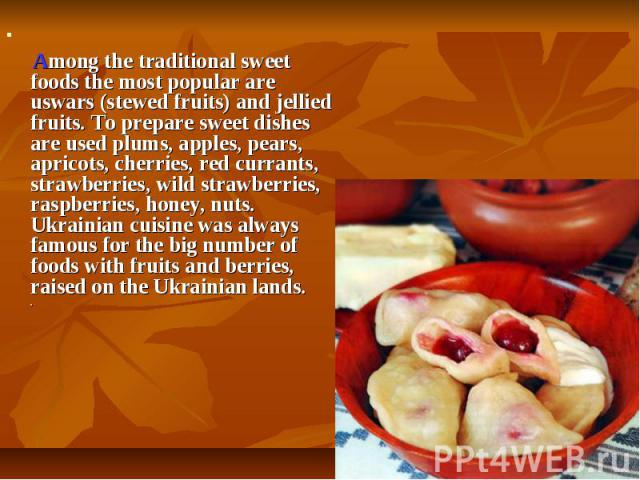 Among thetraditional sweet foodsthe most popular are uswars (stewed fruits) and jellied fruits. To prepare sweet dishes are used plums, apples, pears, apricots, cherries, red currants, strawberries, wild strawberries, raspberries, honey,…