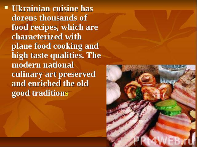 Ukrainian cuisinehas dozens thousands of food recipes, which are characterized with plane food cooking and high taste qualities. The modern national culinary art preserved and enriched the old good traditions Ukrainian cuisinehas dozens …