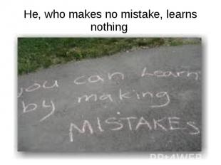 He, who makes no mistake, learns nothing