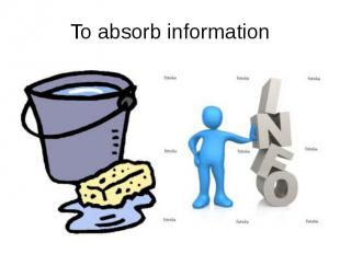 To absorb information