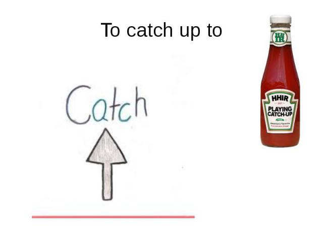 To catch up to