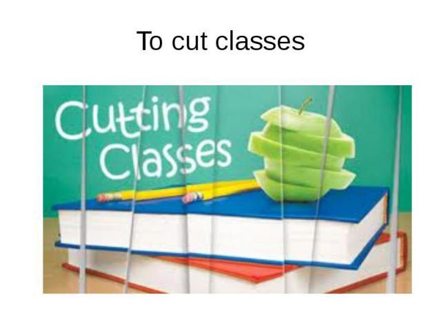 To cut classes