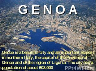 G E N O A Genoa is a beautiful city and an important seaport in northern Italy,