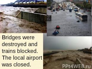 Bridges were destroyed and trains blocked. The local airport was closed. Bridges