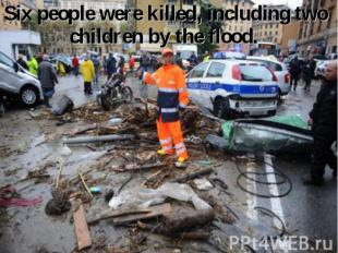 Six people were killed, including two children by the flood. Six people were kil