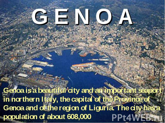 G E N O A Genoa is a beautiful city and an important seaport in northern Italy, the capital of the Province of Genoa and of the region of Liguria. The city has a population of about 608,000
