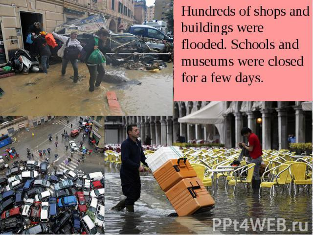 Hundreds of shops and buildings were flooded. Schools and museums were closed for a few days. Hundreds of shops and buildings were flooded. Schools and museums were closed for a few days.