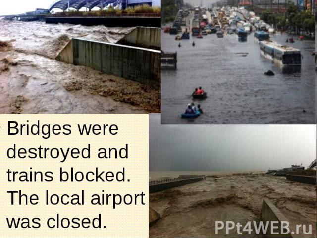 Bridges were destroyed and trains blocked. The local airport was closed. Bridges were destroyed and trains blocked. The local airport was closed.