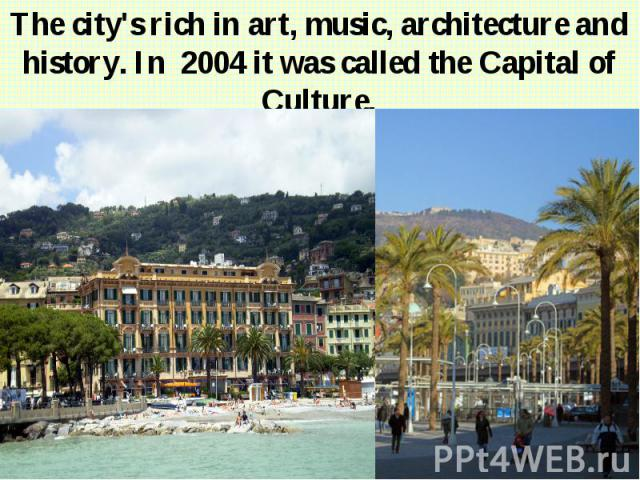 The city's rich in art, music, architecture and history. In 2004 it was called the Capital of Culture. The city's rich in art, music, architecture and history. In 2004 it was called the Capital of Culture.